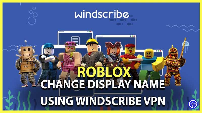 Roblox Cómo cambiar el nombre de visualización de forma gratuita con Windscribe VPN